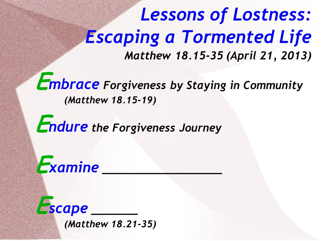 Lessons of Lostness: Escaping a Tormented Life Matthew 18.15-35 (April 21, 2013) E mbrace Forgiveness by Staying in Community (Matthew 18.15-19) E ndure the Forgiveness Journey E xamine Facets of Forgiveness E scape _______ (Matthew 18.21-35)