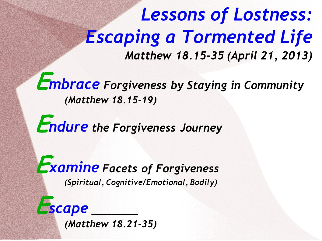 Lessons of Lostness: Escaping a Tormented Life Matthew 18.15-35 (April 21, 2013) E mbrace Forgiveness by Staying in Community (Matthew 18.15-19) E ndure the Forgiveness Journey E xamine Facets of Forgiveness (Spiritual, Cognitive/Emotional, Bodily) E scape Torment (Matthew 18.21-35)