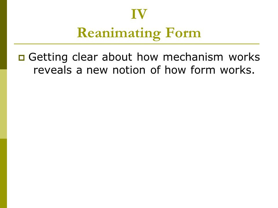 IV Reanimating Form  Getting clear about how mechanism works reveals a new notion of how form works.