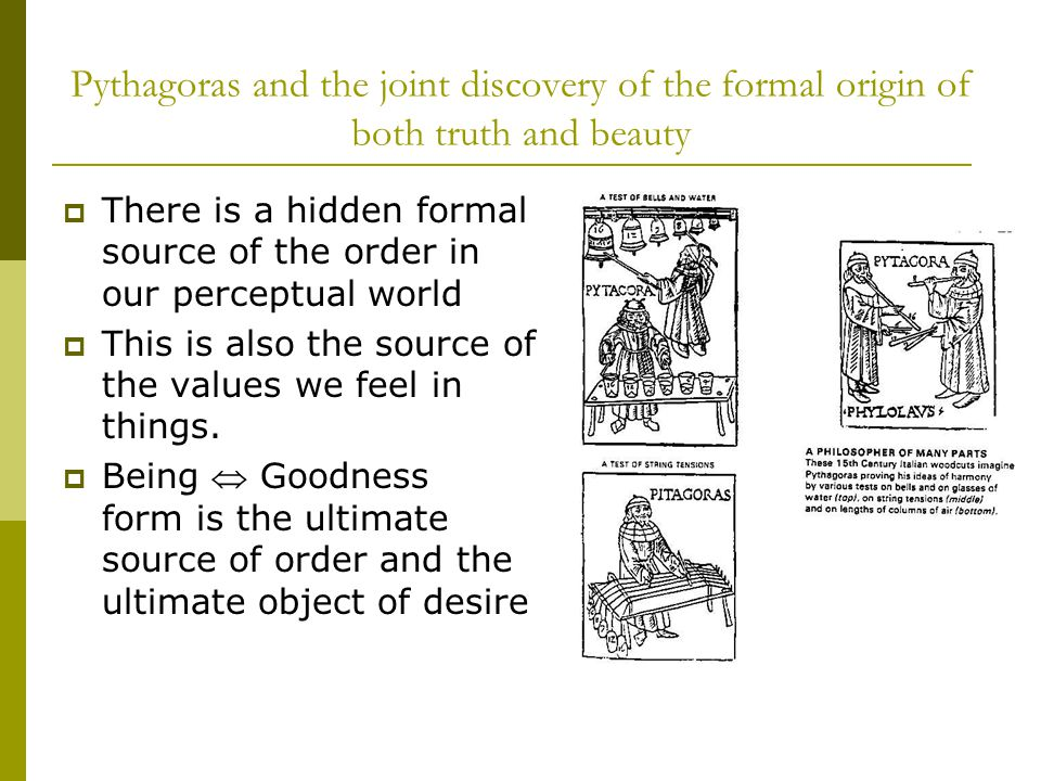 Pythagoras and the joint discovery of the formal origin of both truth and beauty  There is a hidden formal source of the order in our perceptual world  This is also the source of the values we feel in things.
