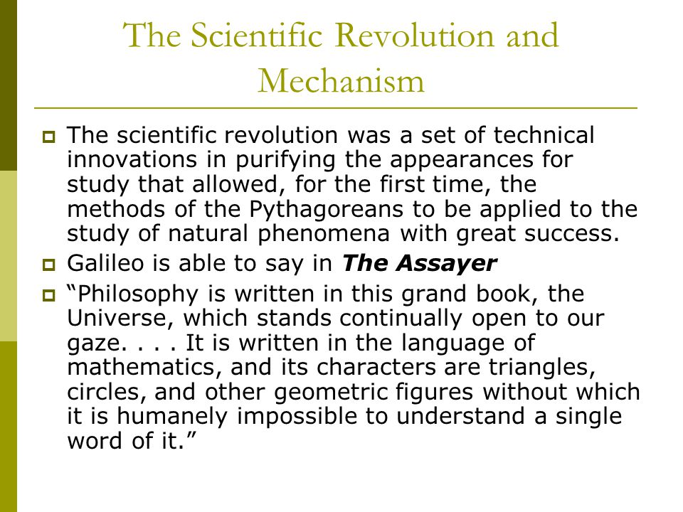 The Scientific Revolution and Mechanism  The scientific revolution was a set of technical innovations in purifying the appearances for study that allowed, for the first time, the methods of the Pythagoreans to be applied to the study of natural phenomena with great success.