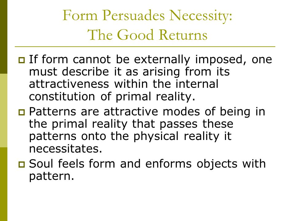 Form Persuades Necessity: The Good Returns  If form cannot be externally imposed, one must describe it as arising from its attractiveness within the internal constitution of primal reality.