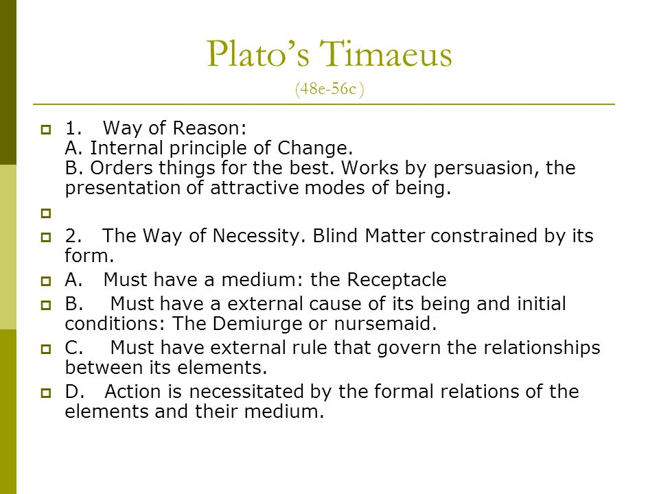 Plato's Timaeus (48e-56c )  1. Way of Reason: A. Internal principle of Change. B. Orders things for the best. Works by persuasion, the presentation o