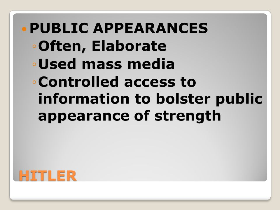 HITLER PUBLIC APPEARANCES ◦Often, Elaborate ◦Used mass media ◦Controlled access to information to bolster public appearance of strength