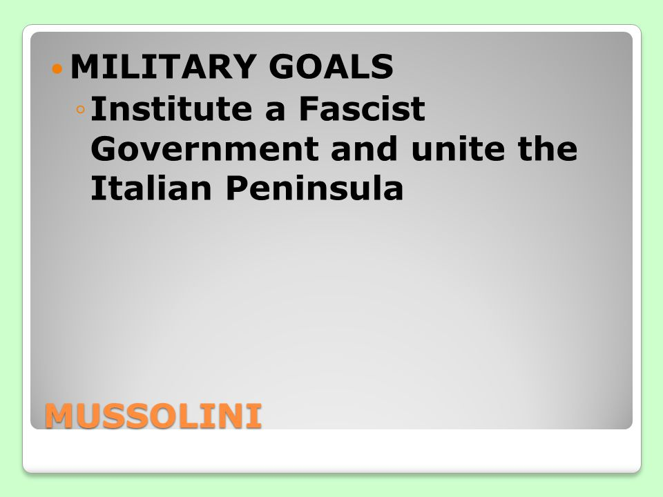 MUSSOLINI MILITARY GOALS ◦Institute a Fascist Government and unite the Italian Peninsula