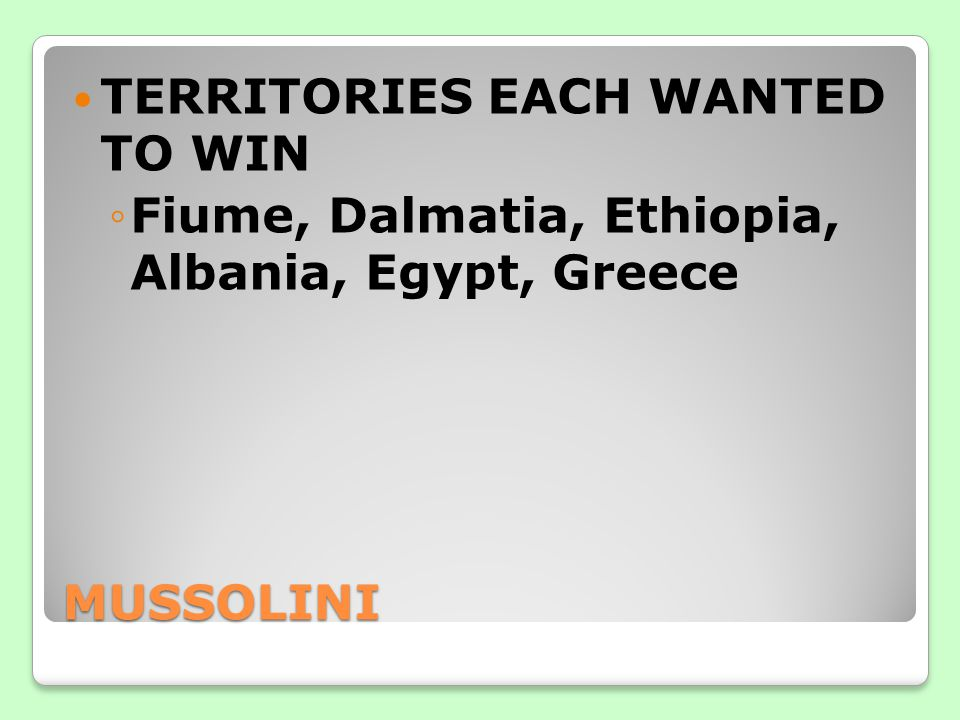MUSSOLINI TERRITORIES EACH WANTED TO WIN ◦Fiume, Dalmatia, Ethiopia, Albania, Egypt, Greece