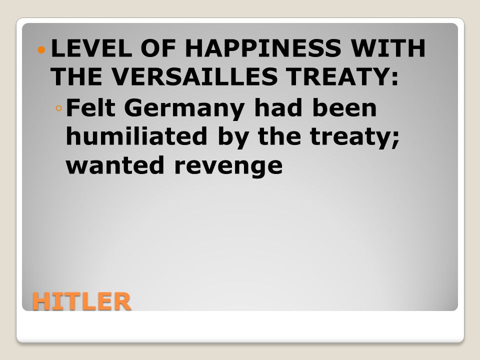 HITLER LEVEL OF HAPPINESS WITH THE VERSAILLES TREATY: ◦Felt Germany had been humiliated by the treaty; wanted revenge