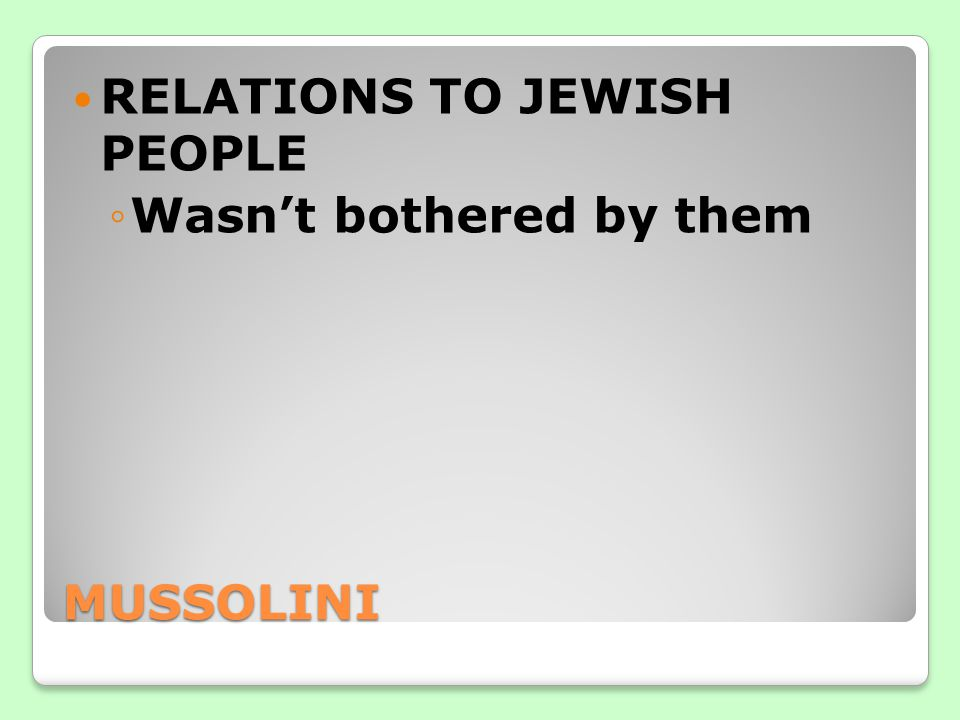 MUSSOLINI RELATIONS TO JEWISH PEOPLE ◦Wasn't bothered by them