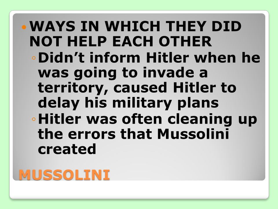 MUSSOLINI WAYS IN WHICH THEY DID NOT HELP EACH OTHER ◦Didn't inform Hitler when he was going to invade a territory, caused Hitler to delay his military plans ◦Hitler was often cleaning up the errors that Mussolini created