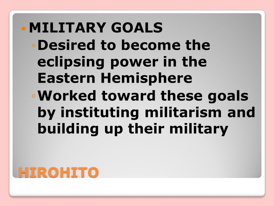 HIROHITO MILITARY GOALS ◦Desired to become the eclipsing power in the Eastern Hemisphere ◦Worked toward these goals by instituting militarism and building up their military