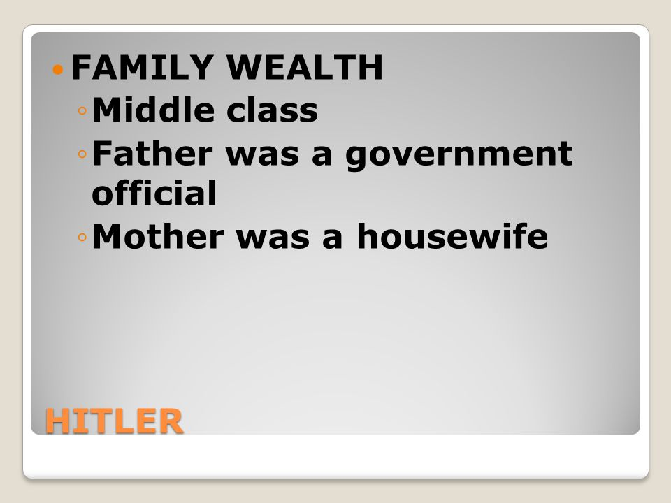 HITLER FAMILY WEALTH ◦Middle class ◦Father was a government official ◦Mother was a housewife