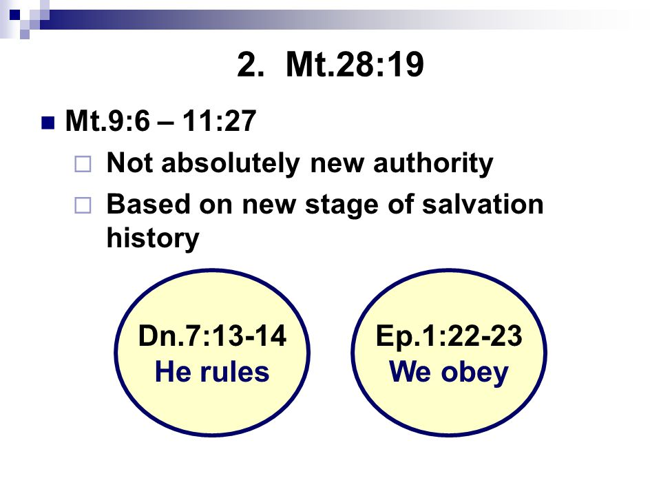 2. Mt.28:19 Mt.9:6 – 11:27  Not absolutely new authority  Based on new stage of salvation history Dn.7:13-14 He rules Ep.1:22-23 We obey