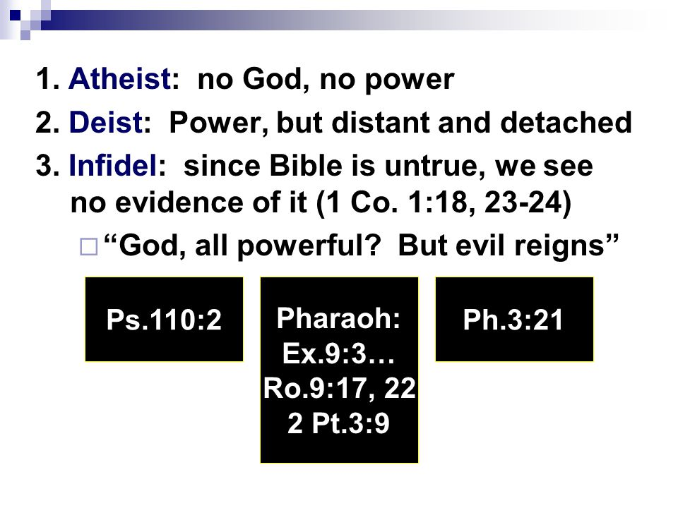 1. Atheist: no God, no power 2. Deist: Power, but distant and detached 3. Infidel: since Bible is untrue, we see no evidence of it (1 Co. 1:18, 23-24)
