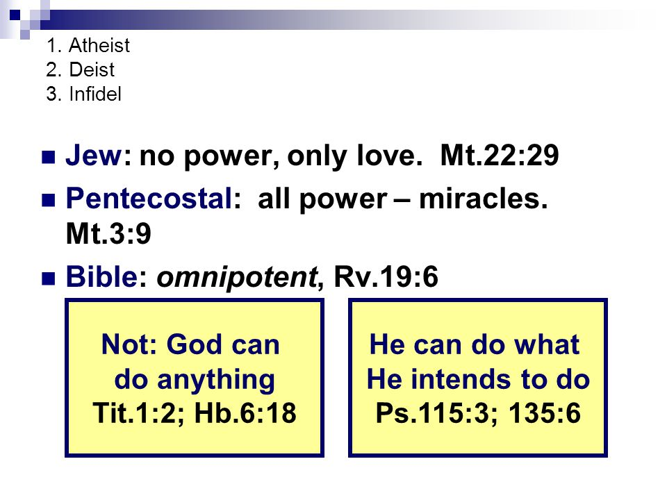 1. Atheist 2. Deist 3. Infidel Jew: no power, only love. Mt.22:29 Pentecostal: all power – miracles. Mt.3:9 Bible: omnipotent, Rv.19:6 Not: God can do