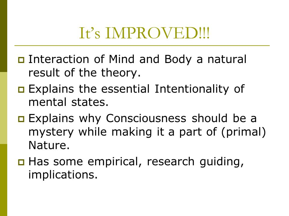 It's IMPROVED!!!  Interaction of Mind and Body a natural result of the theory.  Explains the essential Intentionality of mental states.  Explains w