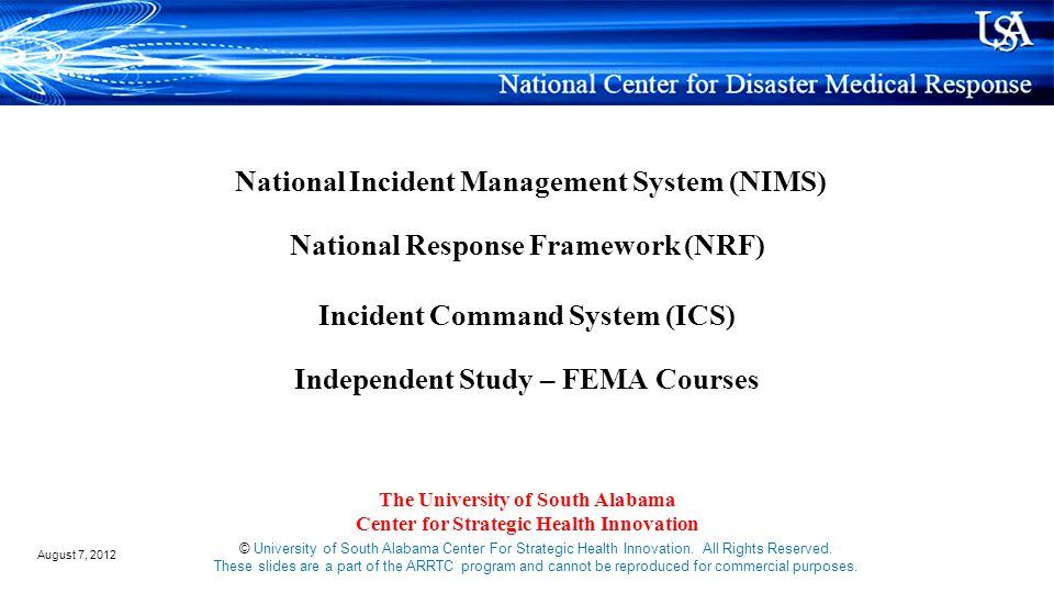 National Incident Management System (NIMS) National Response Framework (NRF) Incident Command System (ICS) Independent Study – FEMA Courses The University of South Alabama Center for Strategic Health Innovation © University of South Alabama Center For Strategic Health Innovation.