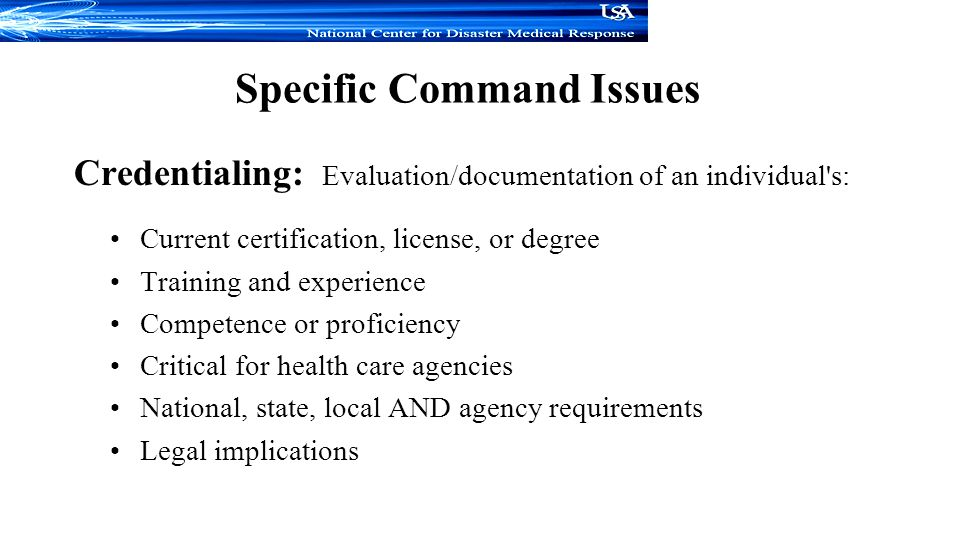 Specific Command Issues Credentialing: Evaluation/documentation of an individual s: Current certification, license, or degree Training and experience Competence or proficiency Critical for health care agencies National, state, local AND agency requirements Legal implications