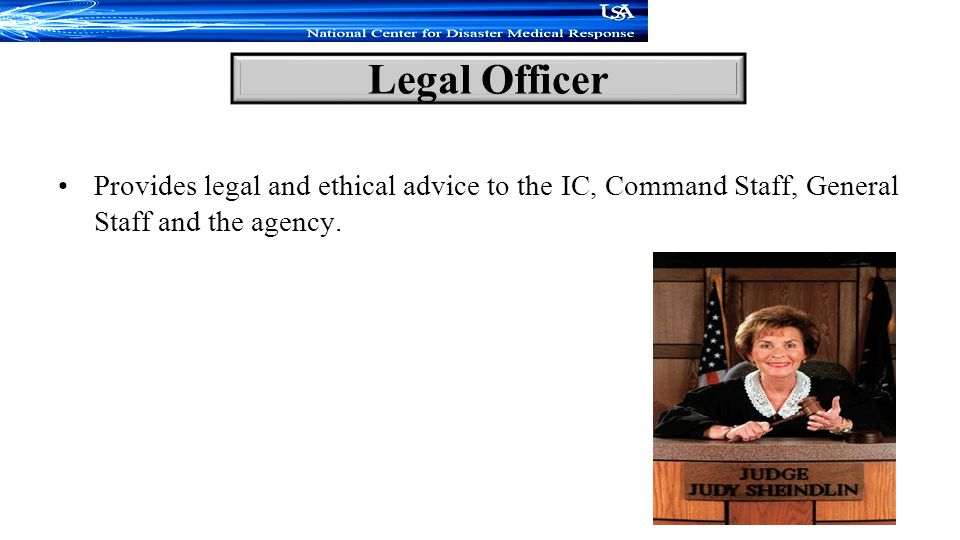Provides legal and ethical advice to the IC, Command Staff, General Staff and the agency.