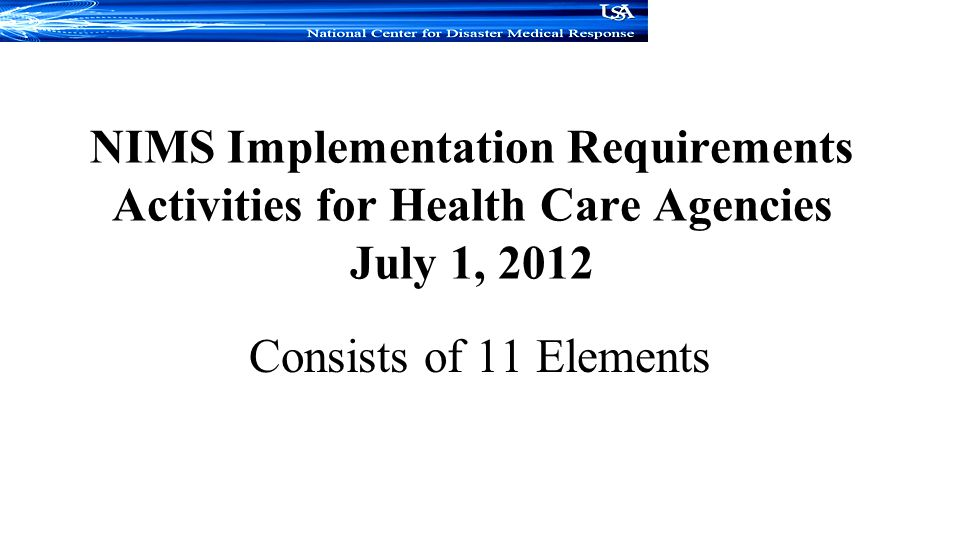 NIMS Implementation Requirements Activities for Health Care Agencies July 1, 2012 Consists of 11 Elements