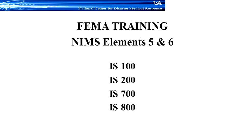 FEMA TRAINING NIMS Elements 5 & 6 IS 100 IS 200 IS 700 IS 800
