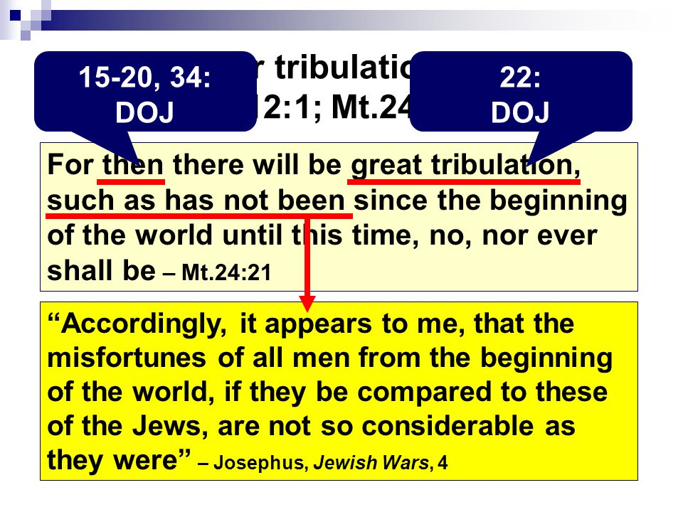 Darby's four tribulation passages: Je.30:7; Dn.12:1; Mt.24:21; Mk.13:19 For then there will be great tribulation, such as has not been since the beginning of the world until this time, no, nor ever shall be – Mt.24:21 15-20, 34: DOJ 22: DOJ Accordingly, it appears to me, that the misfortunes of all men from the beginning of the world, if they be compared to these of the Jews, are not so considerable as they were – Josephus, Jewish Wars, 4