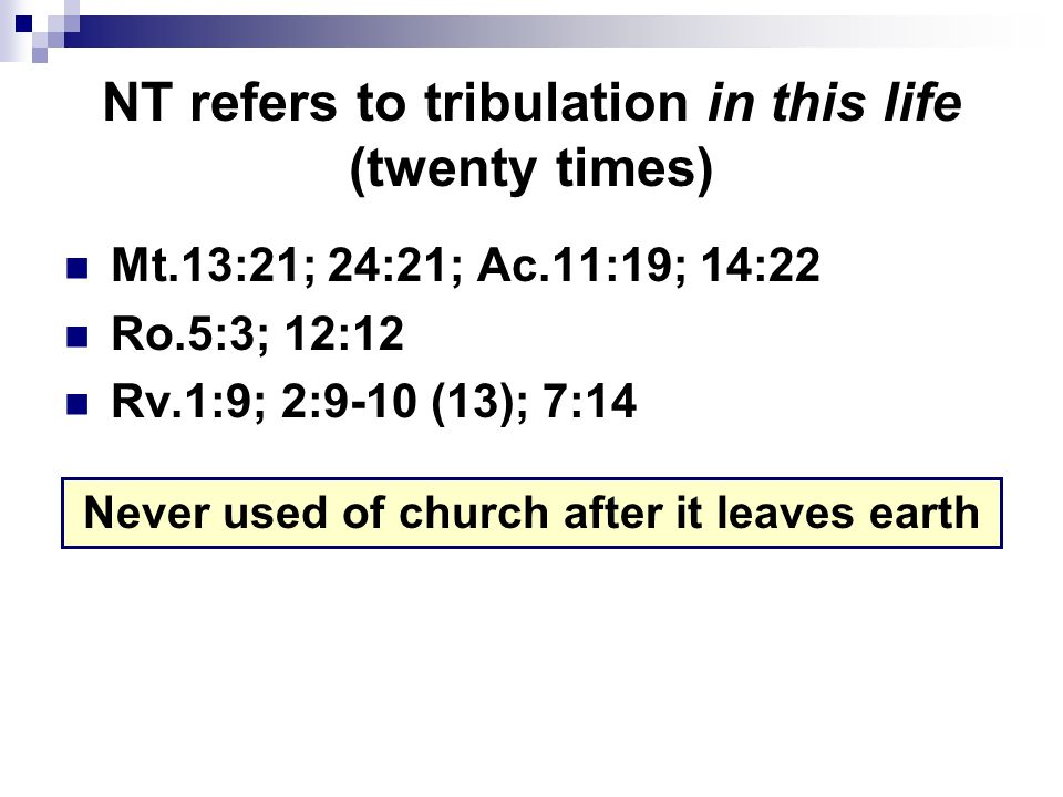 NT refers to tribulation in this life (twenty times) Mt.13:21; 24:21; Ac.11:19; 14:22 Ro.5:3; 12:12 Rv.1:9; 2:9-10 (13); 7:14 Never used of church after it leaves earth