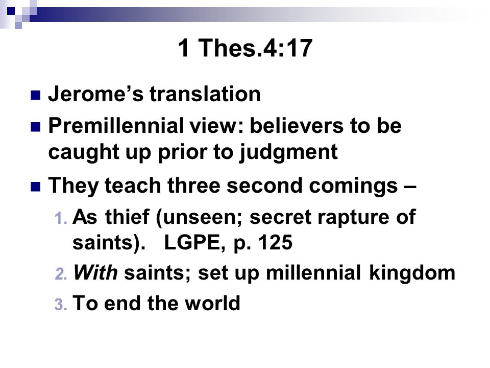 1 Thes.4:17 Jerome's translation Premillennial view: believers to be caught up prior to judgment They teach three second comings – 1.