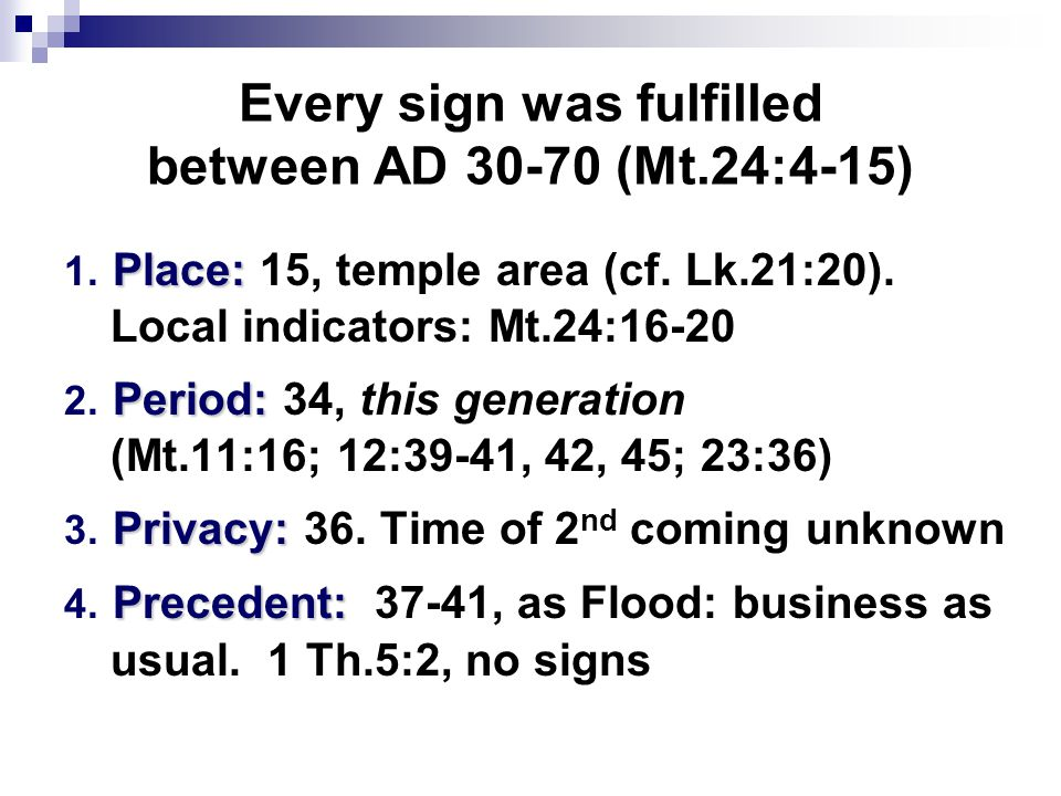 Every sign was fulfilled between AD 30-70 (Mt.24:4-15) Place: 1.