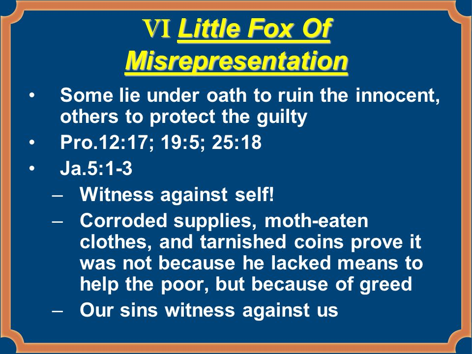 VI Little Fox Of Misrepresentation Some lie under oath to ruin the innocent, others to protect the guilty Pro.12:17; 19:5; 25:18 Ja.5:1-3 –Witness against self.