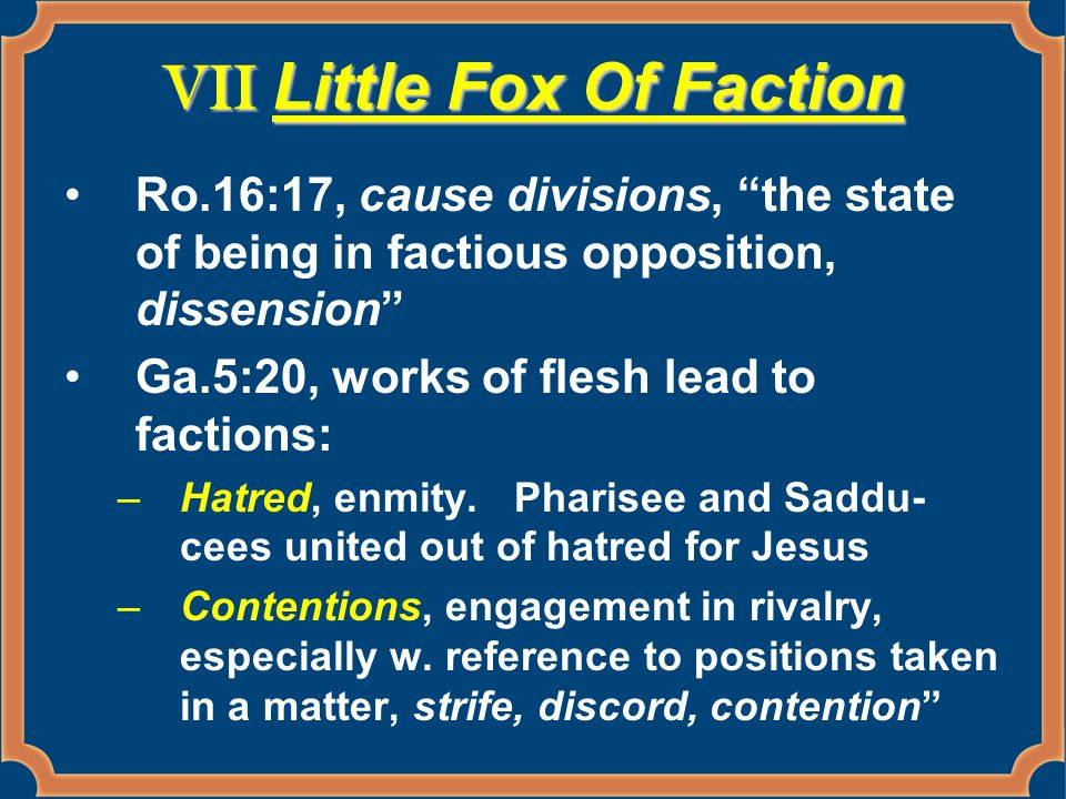 VII Little Fox Of Faction Ro.16:17, cause divisions, the state of being in factious opposition, dissension Ga.5:20, works of flesh lead to factions: –Hatred, enmity.