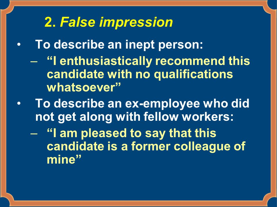 """2. False impression To describe an inept person: –""""I enthusiastically recommend this candidate with no qualifications whatsoever"""" To describe an ex-em"""