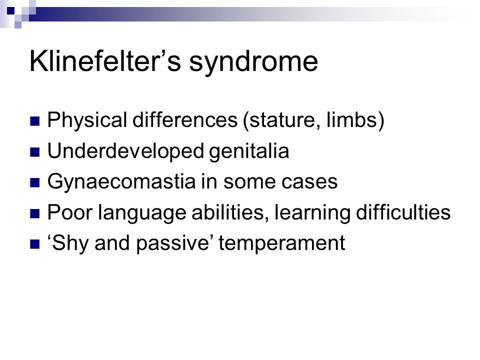 Klinefelter's syndrome Physical differences (stature, limbs) Underdeveloped genitalia Gynaecomastia in some cases Poor language abilities, learning di