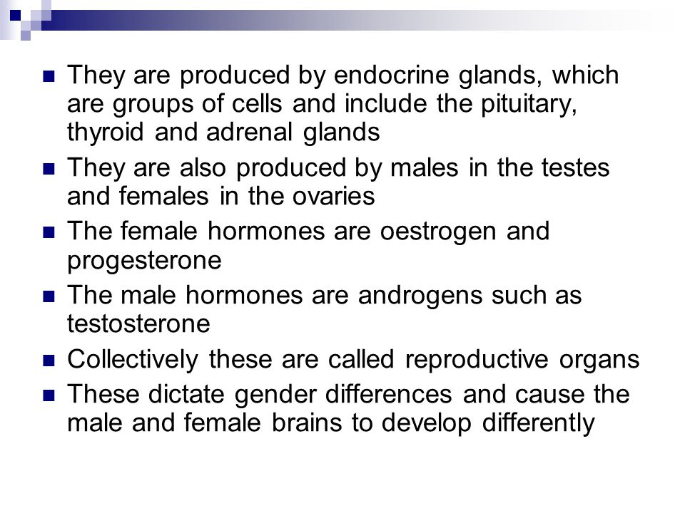 They are produced by endocrine glands, which are groups of cells and include the pituitary, thyroid and adrenal glands They are also produced by males in the testes and females in the ovaries The female hormones are oestrogen and progesterone The male hormones are androgens such as testosterone Collectively these are called reproductive organs These dictate gender differences and cause the male and female brains to develop differently