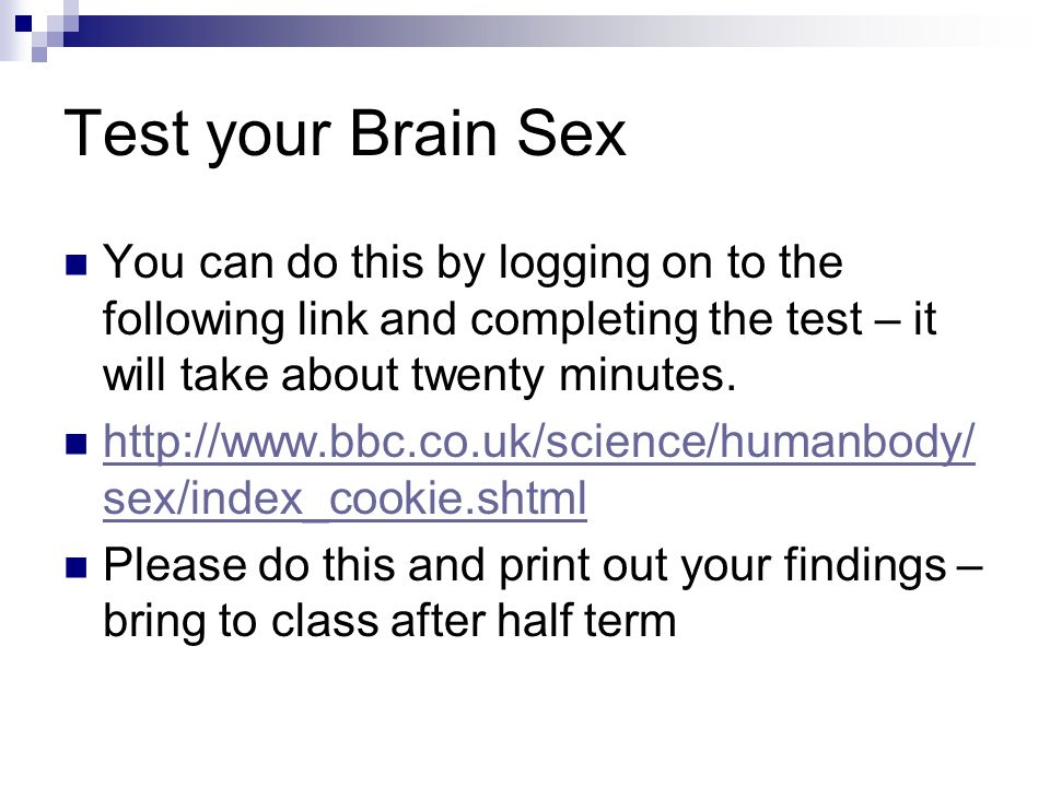 Test your Brain Sex You can do this by logging on to the following link and completing the test – it will take about twenty minutes.