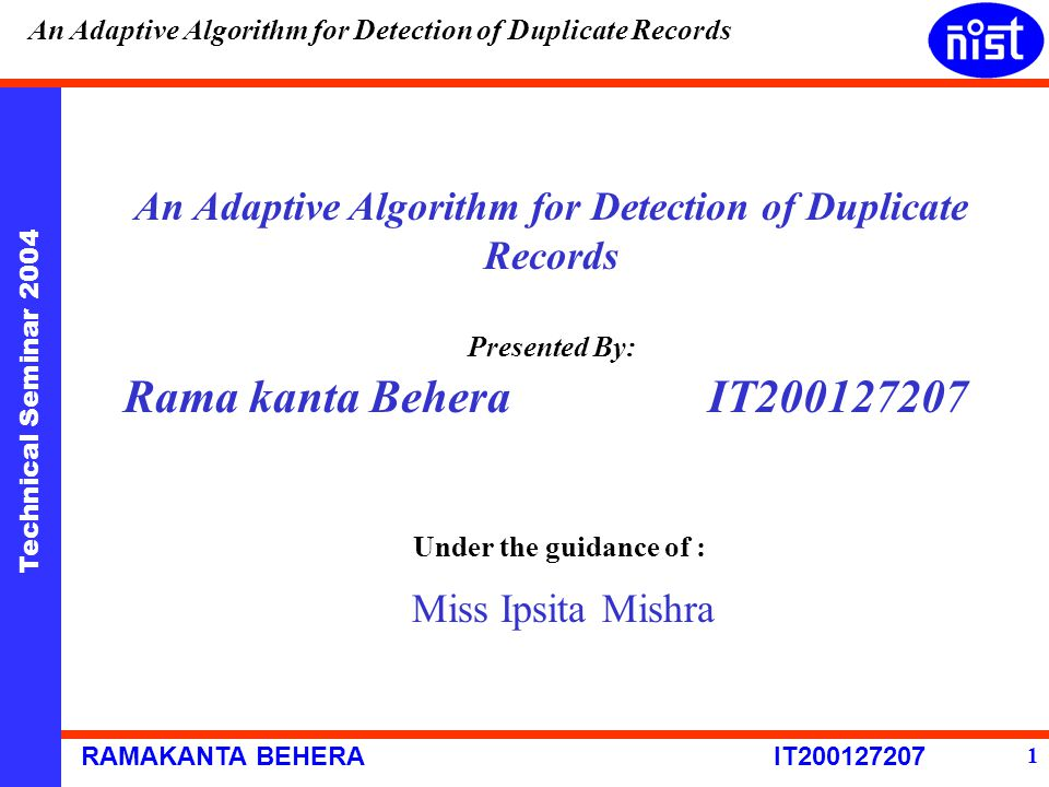 Technical Seminar 2004 RAMAKANTA BEHERA IT200127207 An Adaptive Algorithm for Detection of Duplicate Records 1 Presented By: Rama kanta Behera IT20012