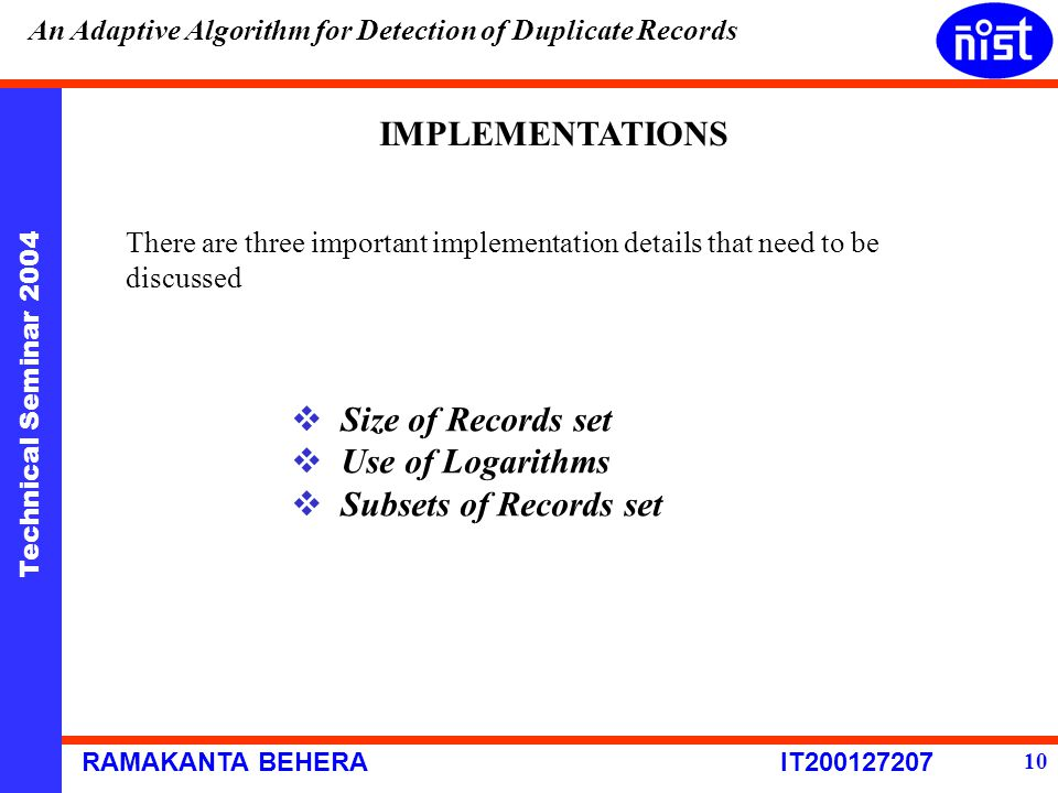 Technical Seminar 2004 RAMAKANTA BEHERA IT200127207 An Adaptive Algorithm for Detection of Duplicate Records 10 IMPLEMENTATIONS There are three important implementation details that need to be discussed  Size of Records set  Use of Logarithms  Subsets of Records set