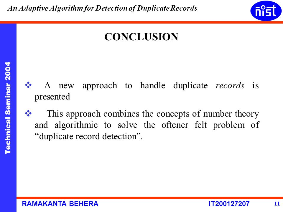 Technical Seminar 2004 RAMAKANTA BEHERA IT200127207 An Adaptive Algorithm for Detection of Duplicate Records 11 CONCLUSION  A new approach to handle duplicate records is presented  This approach combines the concepts of number theory and algorithmic to solve the oftener felt problem of duplicate record detection .