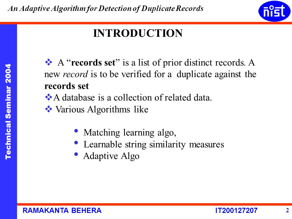 Technical Seminar 2004 RAMAKANTA BEHERA IT200127207 An Adaptive Algorithm for Detection of Duplicate Records 2 INTRODUCTION  A records set is a list of prior distinct records.