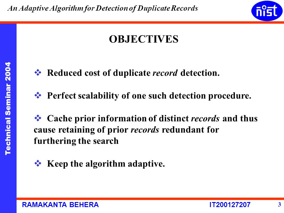 Technical Seminar 2004 RAMAKANTA BEHERA IT200127207 An Adaptive Algorithm for Detection of Duplicate Records 3 OBJECTIVES  Reduced cost of duplicate record detection.