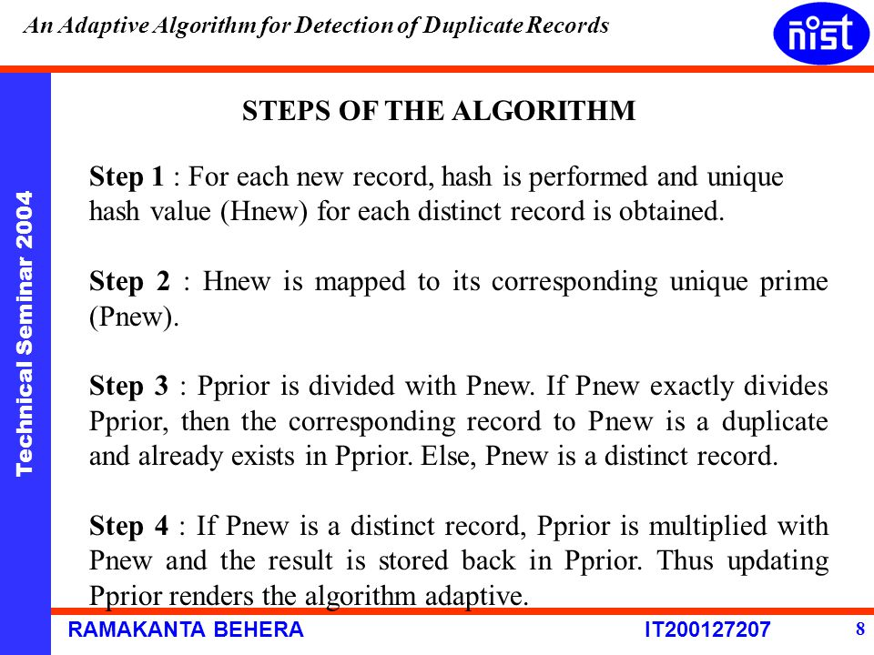 Technical Seminar 2004 RAMAKANTA BEHERA IT200127207 An Adaptive Algorithm for Detection of Duplicate Records 8 STEPS OF THE ALGORITHM Step 1 : For eac