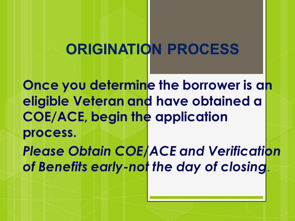 ORIGINATION PROCESS Once you determine the borrower is an eligible Veteran and have obtained a COE/ACE, begin the application process. Please Obtain C