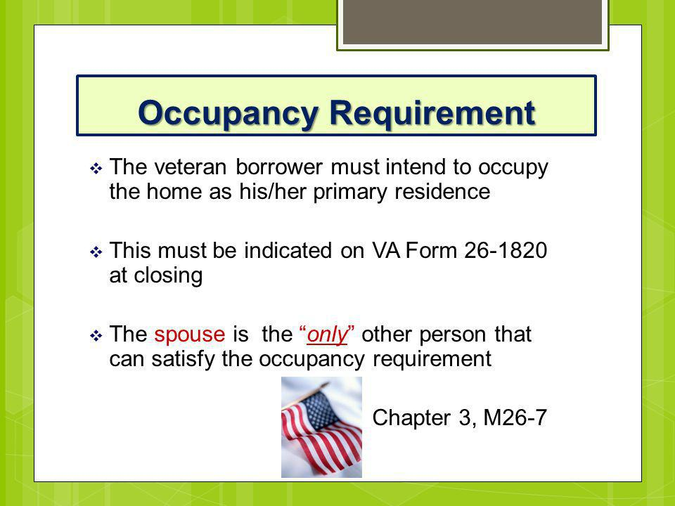 Occupancy Requirement  The veteran borrower must intend to occupy the home as his/her primary residence  This must be indicated on VA Form 26-1820 a
