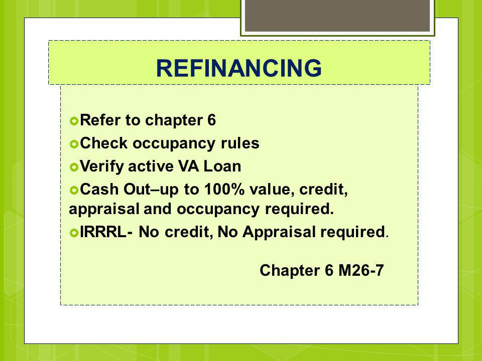 REFINANCING  Refer to chapter 6  Check occupancy rules  Verify active VA Loan  Cash Out–up to 100% value, credit, appraisal and occupancy required