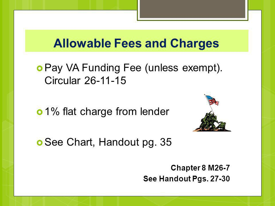 Allowable Fees and Charges  Pay VA Funding Fee (unless exempt). Circular 26-11-15  1% flat charge from lender  See Chart, Handout pg. 35 Chapter 8