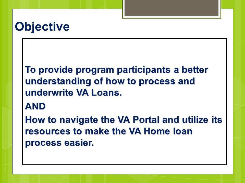 Objective To provide program participants a better understanding of how to process and underwrite VA Loans. AND How to navigate the VA Portal and util