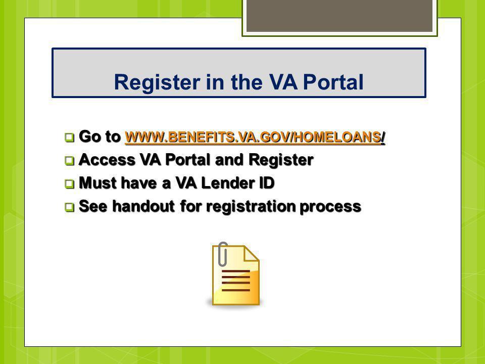 Register in the VA Portal  Go to WWW.BENEFITS.VA.GOV/HOMELOANS/ WWW.BENEFITS.VA.GOV/HOMELOANS  Access VA Portal and Register  Must have a VA Lender