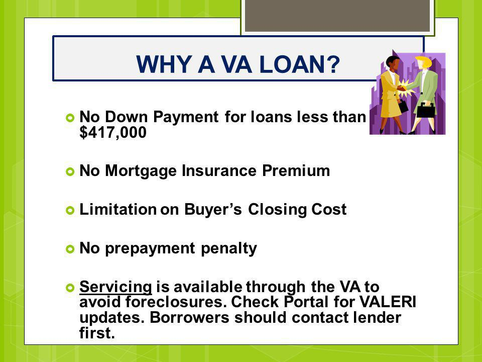 WHY A VA LOAN?  No Down Payment for loans less than $417,000  No Mortgage Insurance Premium  Limitation on Buyer's Closing Cost  No prepayment pen