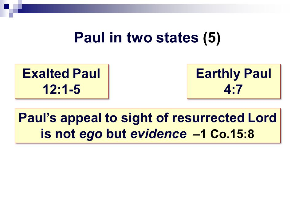 Paul in two states (5) Exalted Paul 12:1-5 Exalted Paul 12:1-5 Earthly Paul 4:7 Earthly Paul 4:7 Paul's appeal to sight of resurrected Lord is not ego but evidence –1 Co.15:8