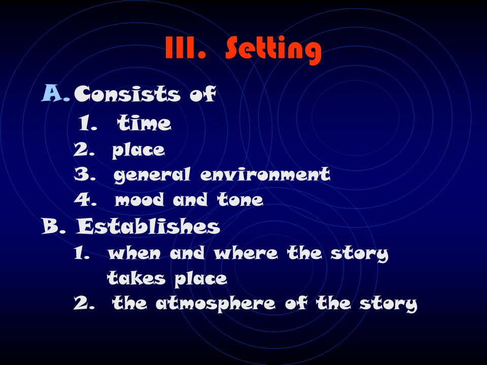 III.Setting A. Consists of 1. time 2. place 3. general environment 4.