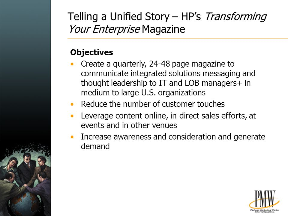 Telling a Unified Story – HP's Transforming Your Enterprise Magazine Objectives Create a quarterly, 24-48 page magazine to communicate integrated solutions messaging and thought leadership to IT and LOB managers+ in medium to large U.S.